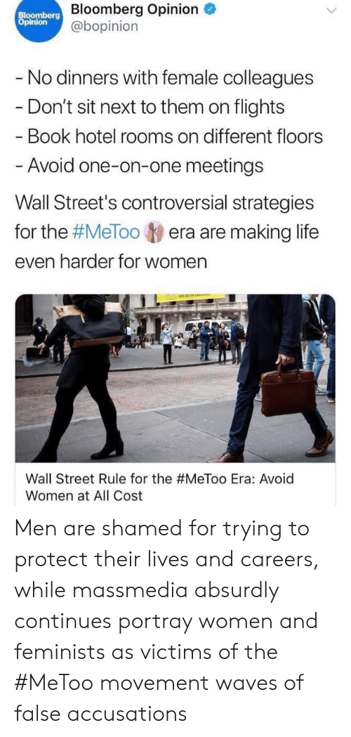 Life, Streets, and Waves: Bloomberg Bloomberg Opinion  Opinion  @bopinion  - No dinners with female colleagues  - Don't sit next to them on flights  Book hotel rooms on different floors  -Avoid one-on-one meetings  Wall Street's controversial strategies  for the #MeTooera are making life  even harder for women  Wall Street Rule for the #MeToo Era: Avoid  Women at All Cost Men are shamed for trying to protect their lives and careers, while massmedia absurdly continues portray women and feminists as victims of the #MeToo movement waves of false accusations