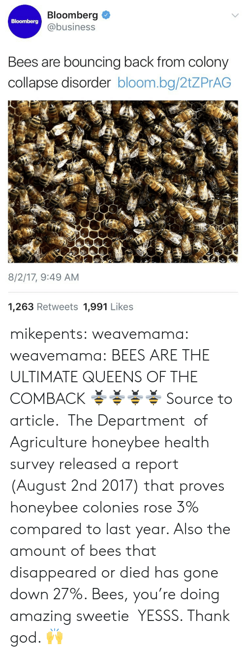 God, News, and Target: Bloomberg  @business  Bloomberg  Bees are bouncing back from colony  collapse disorder bloom.bg/2tZPrAG  8/2/17, 9:49 AM  1,263 Retweets 1,991 Likes mikepents:  weavemama:   weavemama: BEES ARE THE ULTIMATE QUEENS OF THE COMBACK 🐝🐝🐝🐝 Source to article.  The Department   of Agriculture honeybee health survey released a report (August 2nd 2017) that proves honeybee colonies rose 3% compared to last year. Also the amount of bees that disappeared or died has gone down 27%. Bees, you're doing amazing sweetie    YESSS. Thank god. 🙌