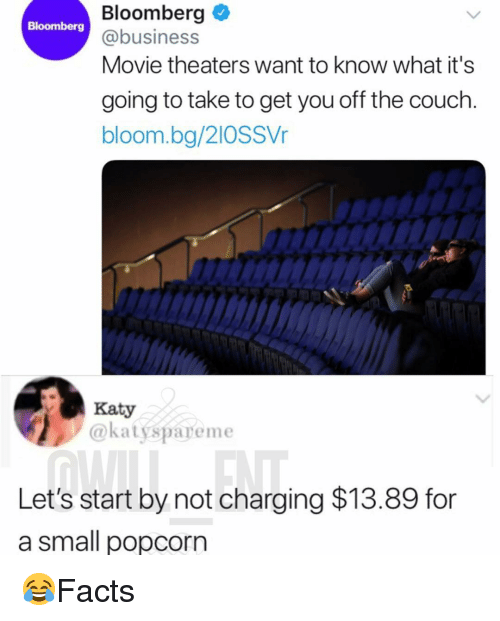 Memes, Business, and Couch: Bloomberg  @business  Movie theaters want to know what it's  Bloomberg  going to take to get you off the couch.  bloom.bg/2IOSSVr  Katy  @katyspareme  Let's start by not charging $13.89 for  a small popcorn 😂Facts
