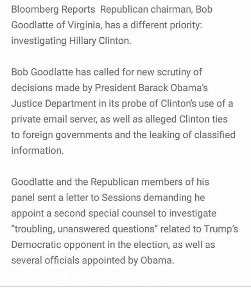 "Hillary Clinton, Memes, and Obama: Bloomberg Reports Republican chairman, Bob  Goodlatte of Virginia, has a different priority:  investigating Hillary Clinton.  Bob Goodlatte has called for new scrutiny of  decisions made by President Barack Obama's  Justice Department in its probe of Clinton's use of a  private email server, as well as alleged Clinton ties  to foreign governments and the leaking of classified  information.  Goodlatte and the Republican members of his  panel sent a letter to Sessions demanding he  appoint a second special counsel to investigate  troubling, unanswered questions"" related to Trump's  Democratic opponent in the election, as well as  several officials appointed by Obama."