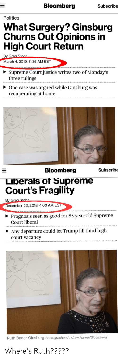 Mondays, Politics, and Supreme: Bloomberg  Subscribe  Politics  What Surgery? Ginsburg  Churns Out Opinions in  High Court Return  By G  March 4, 2019, 11:35 AM EST  Supreme Court justice writes two of Monday's  three rulings  One case was argued while Ginsburg was  recuperating at home  Bloomberg  Subscribe  Liberals of Supreme  Court's Fragility  ecember 22, 2018, 4:00 AM ES  Prognosis seen as good for 85-year-old Supreme  Court liberal  Any departure could let Trump fill third high  court vacancy  Ruth Bader Ginsburg Photographer: Andrew Harrer/Bloomberg Where's Ruth?????