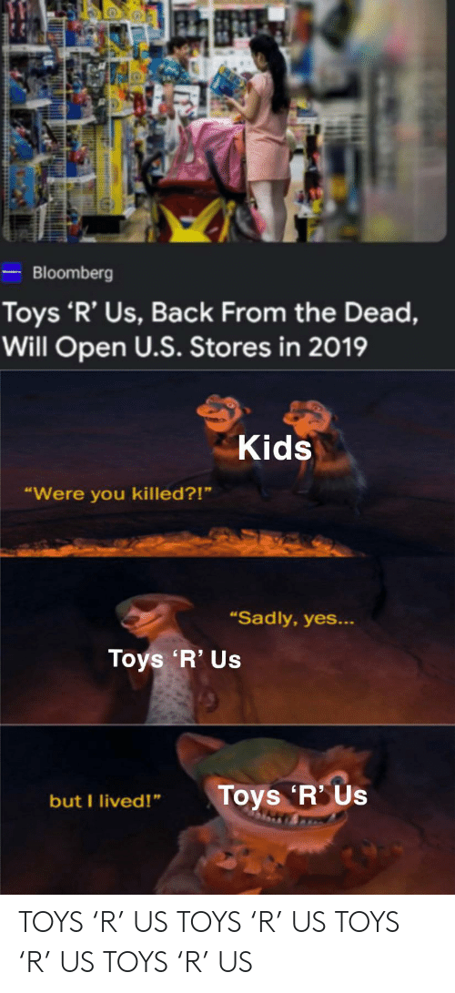 "Toys R Us, Kids, and Toys: -Bloomberg  Toys 'R' Us, Back From the Dead,  Will Open U.S. Stores in 2019  Kids  ""Were you killed?!""  ""Sadly, yes...  Toys 'R' Us  Toys 'R Us  but I lived!"" TOYS 'R' US TOYS 'R' US TOYS 'R' US TOYS 'R' US"