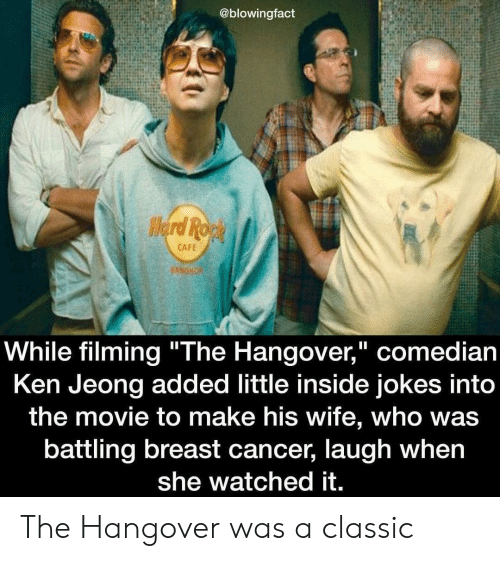 "Ken, The Hangover, and Hangover: @blowingfact  CAFE  While filming ""The Hangover,"" comedian  Ken Jeong added little inside jokes into  the movie to make his wife, who was  battling breast cancer, laugh when  she watched it. The Hangover was a classic"