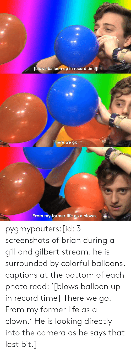 Life, Target, and Tumblr: blows balloon up in record time   There we go.   From my former life as a clown. pygmypouters:[id: 3 screenshots of brian during a gill and gilbert stream. he is surrounded by colorful balloons. captions at the bottom of each photo read: '[blows balloon up in record time] There we go. From my former life as a clown.' He is looking directly into the camera as he says that last bit.]