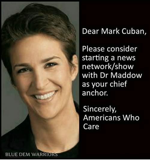 Memes, Blue, and Chiefs: BLUE DEM WAR RT  ORS  Dear Mark Cuban  Please consider  starting a news  network/show  with Dr Maddow  as your chief  anchor.  Sincerely,  Americans Who  Care