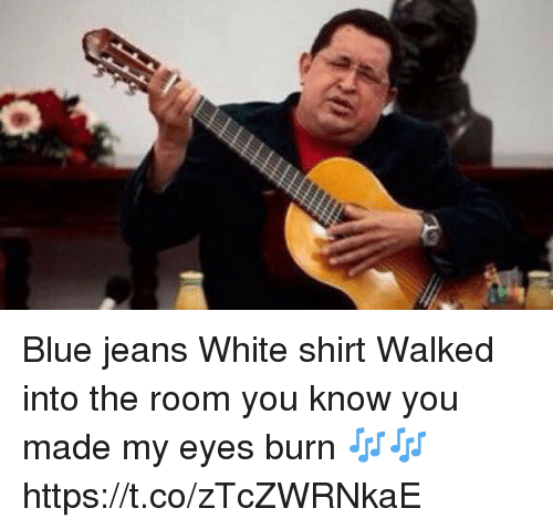 Blue jeans white shirt walked into a room