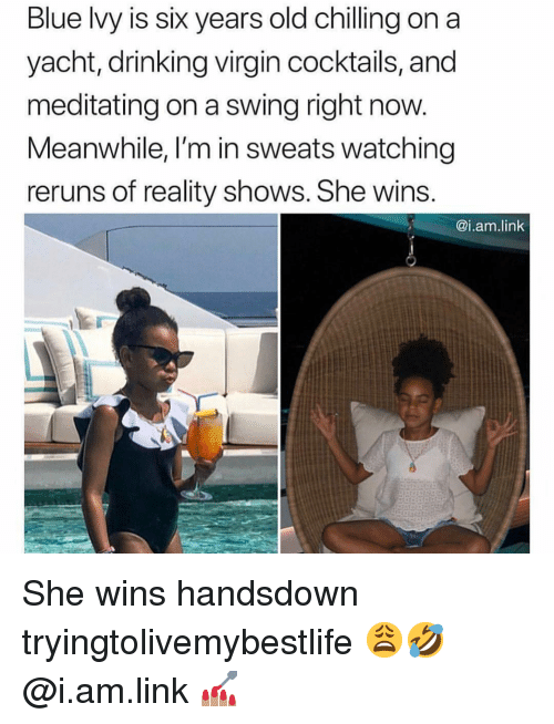 Drinking, Virgin, and Blue: Blue lvy is six years old chilling on a  yacht, drinking virgin cocktails, and  meditating on a swing right now.  Meanwhile, I'm in sweats watching  reruns of reality shows. She wins  @i.am.link She wins handsdown tryingtolivemybestlife 😩🤣 @i.am.link 💅🏽