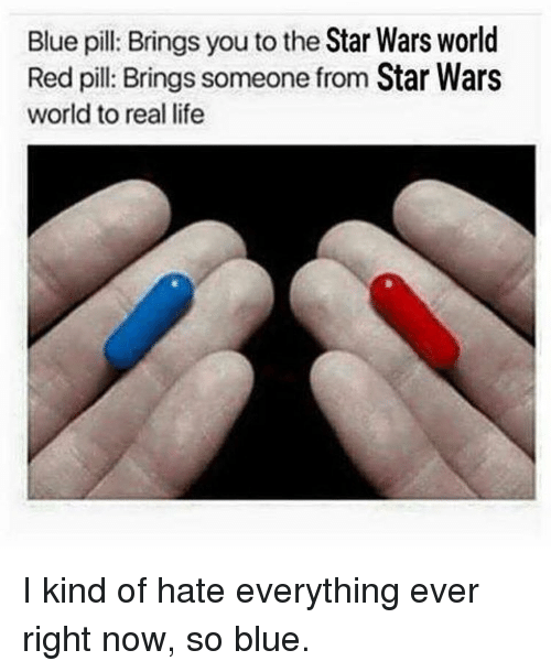 Memes, Blue, and Blue Pill: Blue pill: Brings you to the  Star Wars world  Red pill: Brings someone from Star Wars  world to real life I kind of hate everything ever right now, so blue.