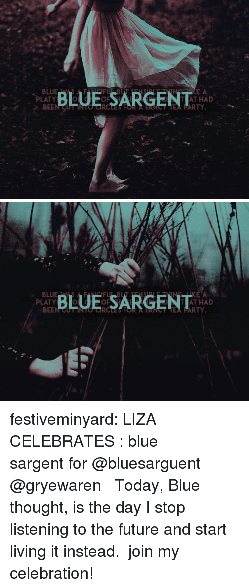 Future, Hello, and Party: BLUE SARGENT  E A  PLATY  BEEN CUT INTO CRCLES FOR A FANCT TEA PARTY  AT HAD  A2   BLUE SARGENT  KE A  TAT HAD  PLATY  BEEN CUT INTO CIRCLES FOR  FANST TEA PARTY festiveminyard: LIZA CELEBRATES :blue sargentfor @bluesarguent  @gryewaren  ❝   Today, Blue thought, is the day I stop listening to the future and start living it instead.   ❞ join my celebration!