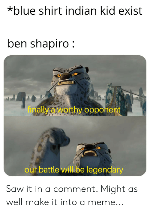 Meme, Saw, and Blue: *blue shirt indian kid exist  ben shapiro:  allyaworthy opponent  our battle willibe legendary Saw it in a comment. Might as well make it into a meme...