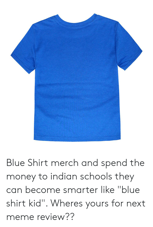 """Meme, Money, and Blue: Blue Shirt merch and spend the money to indian schools they can become smarter like """"blue shirt kid"""". Wheres yours for next meme review??"""