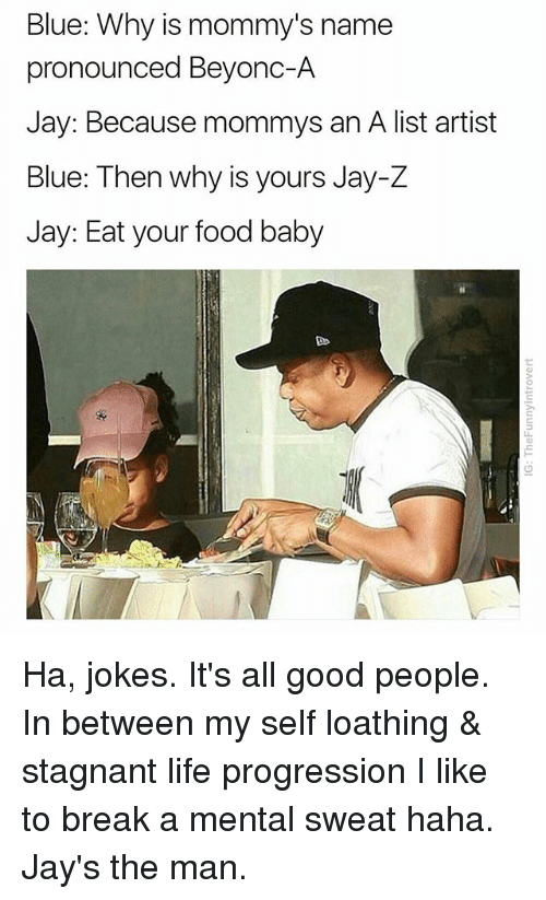 Food, Jay, and Jay Z: Blue: Why is mommy's name  pronounced Beyonc-A  Jay: Because mommys an A list artist  Blue: Then why is yours Jay-Z  Jay: Eat your food baby Ha, jokes. It's all good people. In between my self loathing & stagnant life progression I like to break a mental sweat haha. Jay's the man.