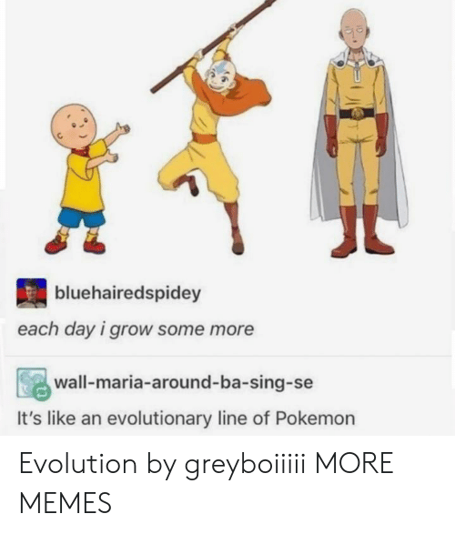 Dank, Memes, and Pokemon: bluehairedspidey  each day i grow some more  wall-maria-around-ba-sing-se  It's like an evolutionary line of Pokemon Evolution by greyboiiiii MORE MEMES
