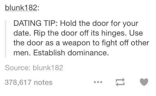 Dating, Funny, and Date: blunk182  DATING TIP: Hold the door for your  date. Rip the door off its hinges. Use  the door as a weapon to fight off other  men. Establish dominance.  Source: blunk182  378,617 notes