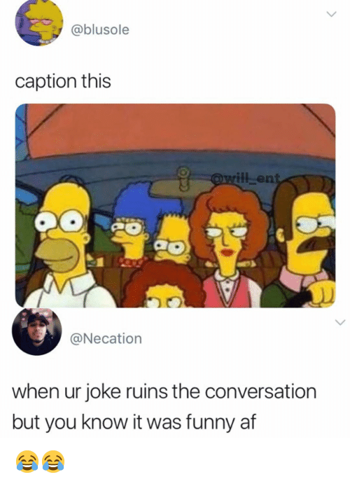 Af, Funny, and Memes: @blusole  caption this  l-en  @Necation  when ur joke ruins the conversation  but you know it was funny af 😂😂