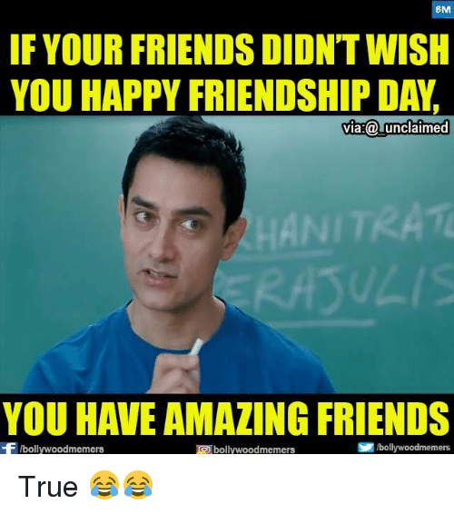 Friends, Memes, and True: BM  IF YOUR FRIENDS DIDNT WISH  YOU HAPPY FRIENDSHIP DAY  ia:@ unclaimed  NI  ULIS  YOU HAVE AMAZING FRIENDS  Fbollywoodmemers  bollywoodmemers  國/bollywoodmemers True 😂😂