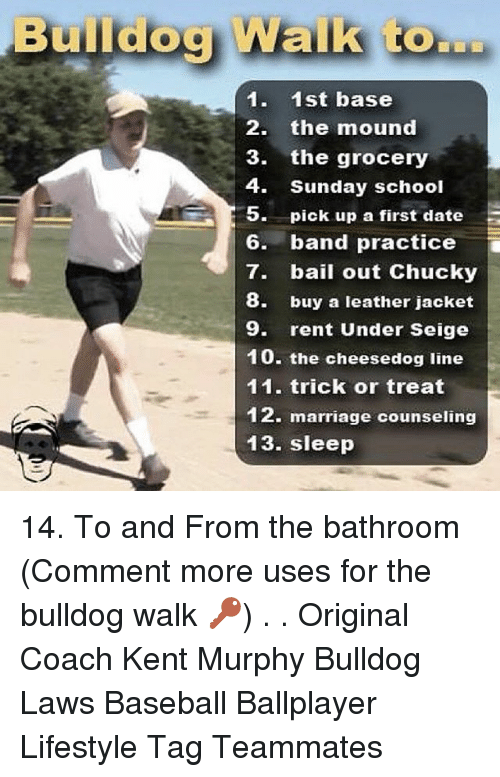 Baseball, Chucky, and Marriage: Bmildog Walk to  1. 1st base  2. the mound  3. the grocery  4. Sunday school  5. pick up a first date  6. band practice  7. bail out Chucky  8. buy a leather jacket  9. rent Under Seige  10. the cheesedog line  11. trick or treat  12. marriage counseling  13. sleep 14. To and From the bathroom (Comment more uses for the bulldog walk 🔑) . . Original Coach Kent Murphy Bulldog Laws Baseball Ballplayer Lifestyle Tag Teammates