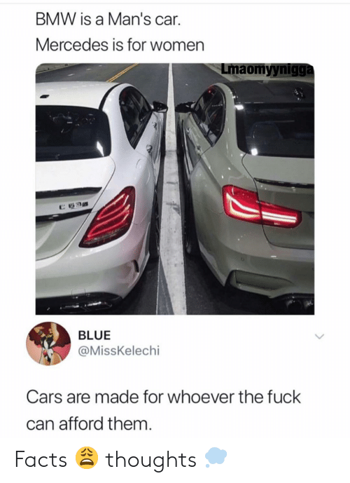 """Bmw, Cars, and Facts: BMW is a Man's car.  Mercedes is for women  Lmaomyynigga  """"カ  BLUE  @MissKelechi  Cars are made for whoever the fuck  can afford them Facts 😩 thoughts 💭"""
