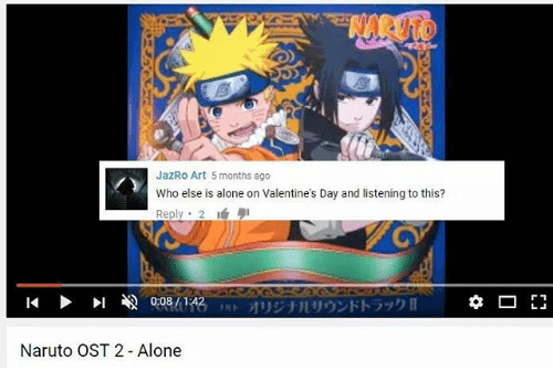 Being Alone, Memes, and Naruto: BNARUTO  JazRo Art 5 months ago  Who else is alone on Valentine's Day and listening to this?  Reply 2  14  01  0:08/1  :42  オ  リジナルリウンドトラック  Naruto OST 2 Alone