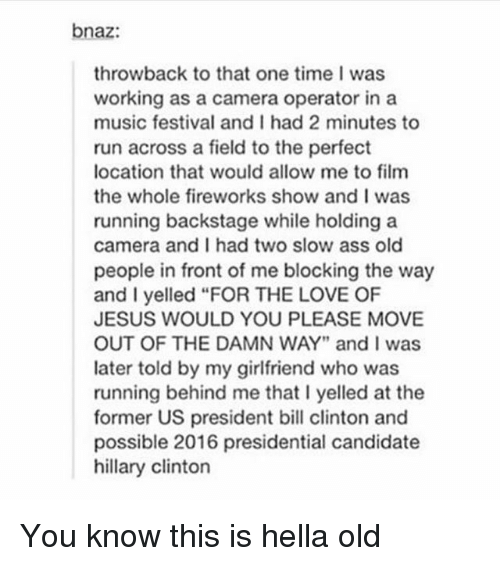 "Ass, Bill Clinton, and Hillary Clinton: bnaz:  throwback to that one time I was  working as a camera operator in a  music festival and I had 2 minutes to  run across a field to the perfect  location that would allow me to film  the whole fireworks show and I was  running backstage while holding a  camera and I had two slow ass old  people in front of me blocking the way  and I yelled ""FOR THE LOVE OF  JESUS WOULD YOU PLEASE MOVE  OUT OF THE DAMN WAY"" and I was  later told by my girlfriend who was  running behind me that I yelled at the  former US president bill clinton and  possible 2016 presidential candidate  hillary clinton You know this is hella old"