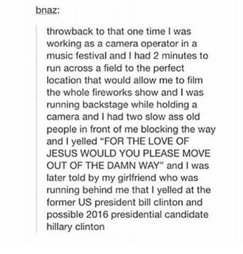 "Ass, Bill Clinton, and Hillary Clinton: bnaz:  throwback to that one time I was  working as a camera operator in a  music festival and I had 2 minutes to  run across a field to the perfect  location that would allow me to film  the whole fireworks show and I was  running backstage while holding a  camera and I had two slow ass old  people in front of me blocking the way  and I yelled ""FOR THE LOVE OF  JESUS WOULD YOU PLEASE MOVE  OUT OF THE DAMN WAY"" and I was  later told by my girlfriend who was  running behind me that l yelled at the  former US president bill clinton and  possible 2016 presidential candidate  hillary Clinton"