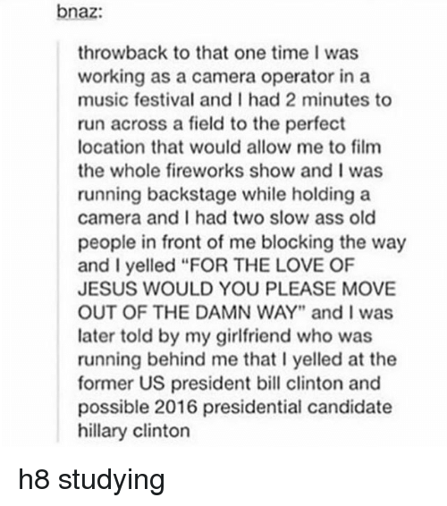 "Ass, Bill Clinton, and Hillary Clinton: bnaz:  throwback to that one time I was  working as a camera operator in a  music festival and I had 2 minutes to  run across a field to the perfect  location that would allow me to film  the whole fireworks show and I was  running backstage while holding a  camera and I had two slow ass old  people in front of me blocking the way  and I yelled ""FOR THE LOVE OF  JESUS WOULD YOU PLEASE MOVE  OUT OF THE DAMN WAY"" and I was  later told by my girlfriend who was  running behind me that l yelled at the  former US president bill clinton and  possible 2016 presidential candidate  hillary Clinton h8 studying"