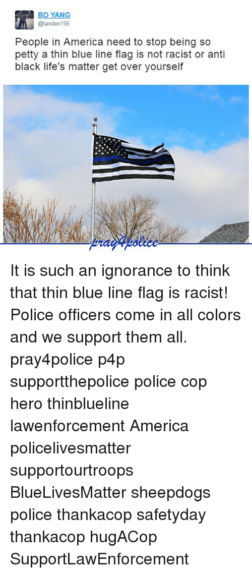 America, Memes, and Petty: BO YANG  @landen156  People in America need to stop being so  petty a thin blue line flag is not racist or anti  black life's matter get over yourself It is such an ignorance to think that thin blue line flag is racist! Police officers come in all colors and we support them all. pray4police p4p supportthepolice police cop hero thinblueline lawenforcement America policelivesmatter supportourtroops BlueLivesMatter sheepdogs police thankacop safetyday thankacop hugACop SupportLawEnforcement