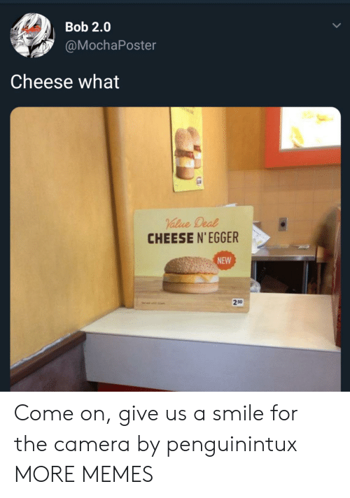 Dank, Memes, and Target: Bob 2.0  @MochaPoster  Cheese what  CHEESE N'EGGER  NEW  250  1am Come on, give us a smile for the camera by penguinintux MORE MEMES