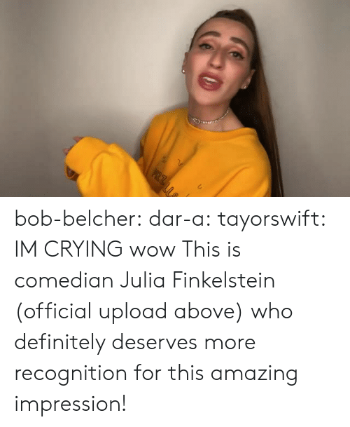 Crying, Definitely, and Tumblr: bob-belcher: dar-a:  tayorswift:  IM CRYING  wow  This is comedian Julia Finkelstein (official upload above) who definitely deserves more recognition for this amazing impression!