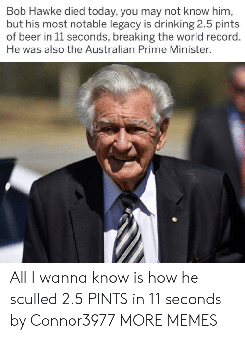 Beer, Dank, and Drinking: Bob Hawke died today, you may not know him  but his most notable legacy is drinking 2.5 pints  of beer in 1l seconds, breaking the world record  He was also the Australian Prime Minister. All I wanna know is how he sculled 2.5 PINTS in 11 seconds by Connor3977 MORE MEMES