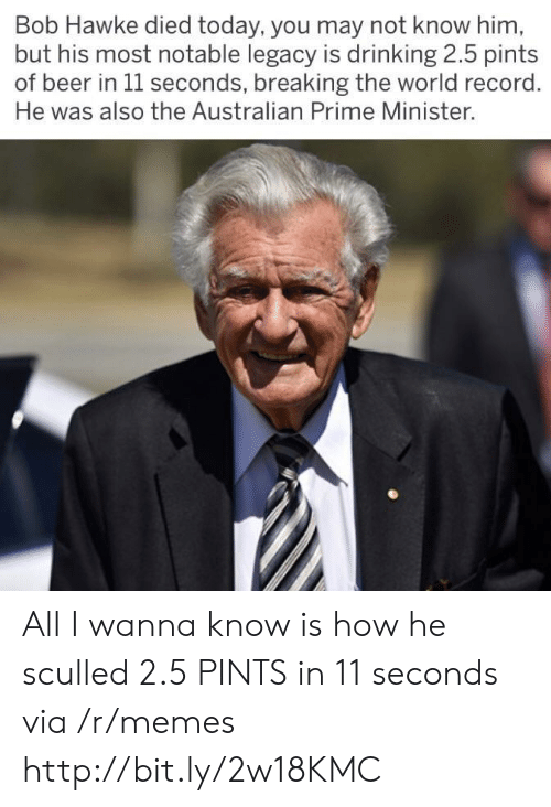 Beer, Drinking, and Memes: Bob Hawke died today, you may not know him  but his most notable legacy is drinking 2.5 pints  of beer in 1l seconds, breaking the world record  He was also the Australian Prime Minister. All I wanna know is how he sculled 2.5 PINTS in 11 seconds via /r/memes http://bit.ly/2w18KMC