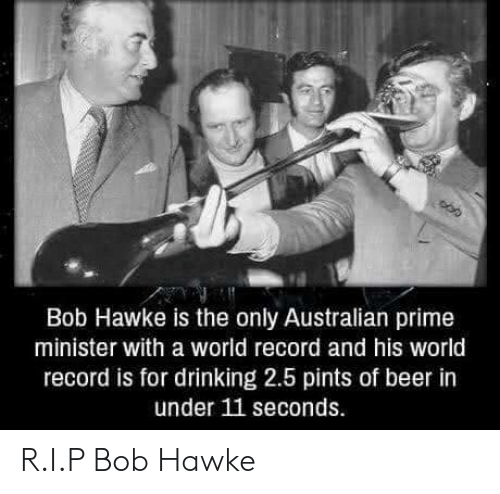 Beer, Drinking, and Record: Bob Hawke is the only Australian prime  minister with a world record and his world  record is for drinking 2.5 pints of beer in  under 11 seconds R.I.P Bob Hawke