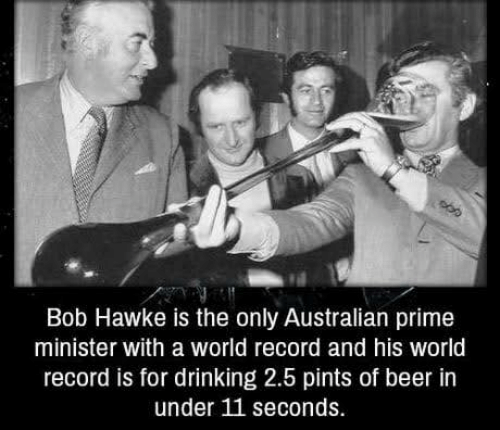Beer, Drinking, and Memes: Bob Hawke is the only Australian prime  minister with a world record and his world  record is for drinking 2.5 pints of beer in  under 11 seconds.