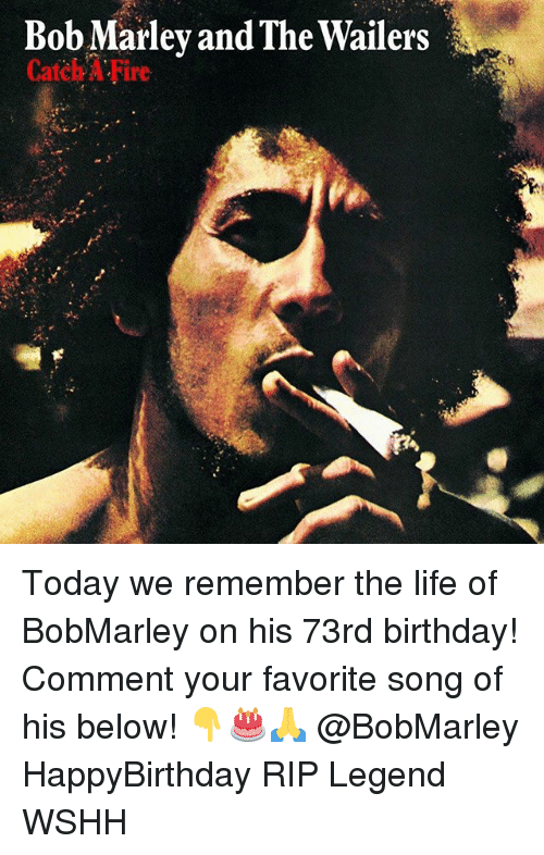 Birthday, Bob Marley, and Fire: Bob Marley and The Wailers  Catch A Fire Today we remember the life of BobMarley on his 73rd birthday! Comment your favorite song of his below! 👇🎂🙏 @BobMarley HappyBirthday RIP Legend WSHH