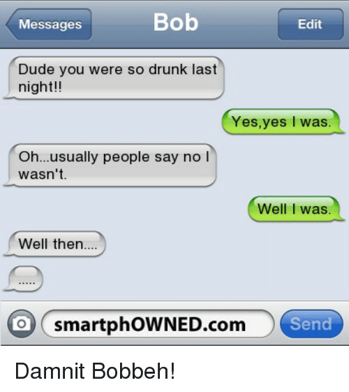 Drunk, Dude, and Bad Fake Texts: Bob  Messages  Edit  Dude you were so drunk last  night  Yes,yes  I was  Oh... usually people say no l  wasn't  Well I was  Well then....  O smartphoWNED.com  Send Damnit Bobbeh!