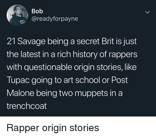 The Muppets, Post Malone, and Savage: Bob  @readyforpayne  21 Savage being a secret Brit is just  the latest in a rich history of rappers  with questionable origin stories, like  Tupac going to art school or Post  Malone being two muppets in a  trenchcoat Rapper origin stories