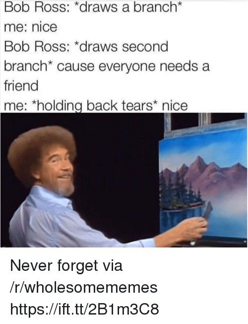 Bob Ross, Never, and Nice: Bob Ross: *draws a branch*  me: nice  Bob Ross: *draws second  branch* cause everyone needs a  friend  me: *holding back tears nice Never forget via /r/wholesomememes https://ift.tt/2B1m3C8