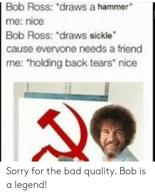 "Bad, Sorry, and Bob Ross: Bob  Ross:  ""draws  a  hammer  me: nice  Bob Ross: ""draws sickle  cause everyone needs a friend  me: holding back tears nice Sorry for the bad quality. Bob is a legend!"