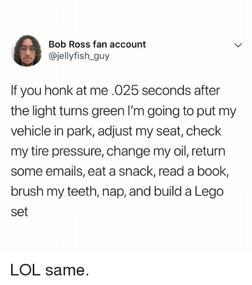 Lego, Lol, and Pressure: Bob Ross fan account  @jellyfish_guy  If you honk at me .025 seconds after  the light turns green I'm going to put my  vehicle in park, adjust my seat, check  my tire pressure, change my oil, return  some emails, eat a snack, read a book,  brush my teeth, nap, and build a Lego  set LOL same.