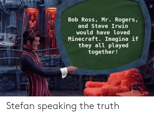 Bob Ross Mr Rogers And Steve Irwin Would Have Loved Minecraft Imagina If They All Played Together Stefan Speaking The Truth Minecraft Meme On Me Me