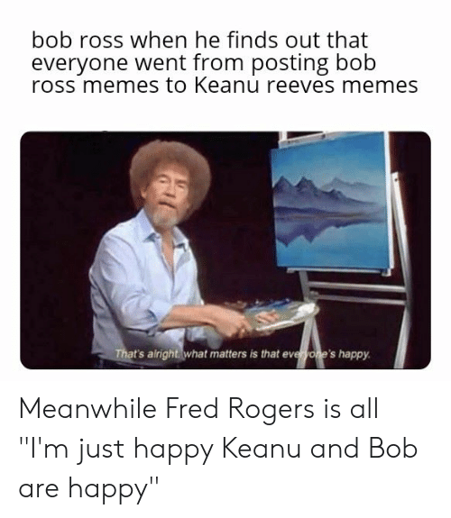 Bob Ross When He Finds Out That Everyone Went From Posting Bob Ross Memes To Keanu Reeves Memes That S Airight What Matters Is That Eveyone S Happy Meanwhile Fred Rogers Is All I M