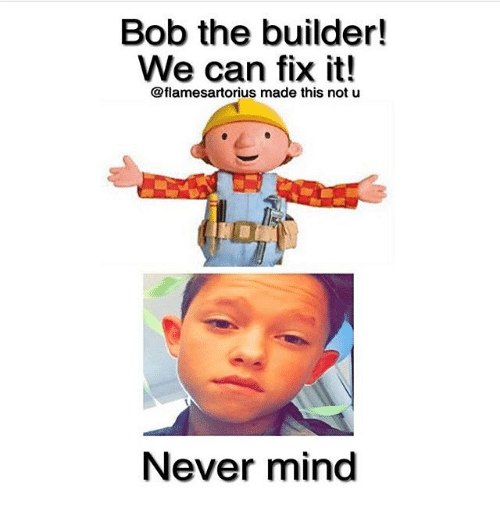 Memes, 🤖, and Bob the Builder: Bob the builder!  We can fix it!  @flamesartorius made this not u  Never mind