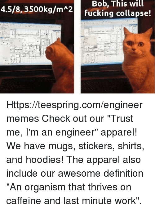 "Fucking, Work, and Definition: Bob, This will  4.5/8, 3500kg/m 2  fucking collapse! Https://teespring.com/engineermemes  Check out our ""Trust me, I'm an engineer"" apparel! We have mugs, stickers, shirts, and hoodies! The apparel also include our awesome definition ""An organism that thrives on caffeine and last minute work""."