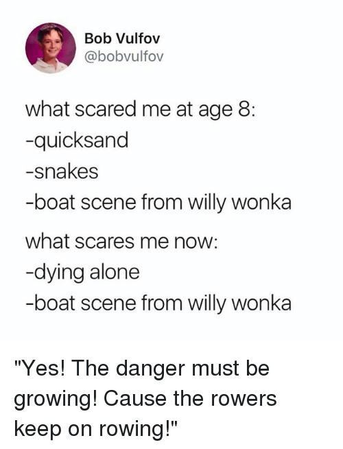 "Being Alone, Funny, and Willy Wonka: Bob Vulfov  @bobvulfov  what scared me at age 8:  -quicksand  -snakes  -boat scene from willy wonka  what scares me now:  -dying alone  -boat scene from willy wonka ""Yes! The danger must be growing! Cause the rowers keep on rowing!"""