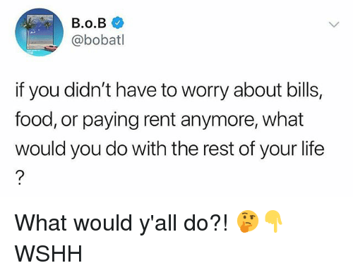 Food, Life, and Memes: @bobatl  if you didn't have to worry about bills,  food, or paying rent anymore, what  would you do with the rest of your life What would y'all do?! 🤔👇 WSHH