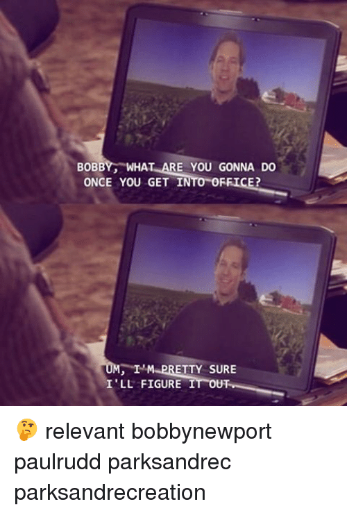 Memes, Figure It Out, and 🤖: BOBB  WHA  ARE YOU GONNA DO  ONCE YOU GET I  IN  ETTY SURE  ILL FIGURE  IT OUT 🤔 relevant bobbynewport paulrudd parksandrec parksandrecreation