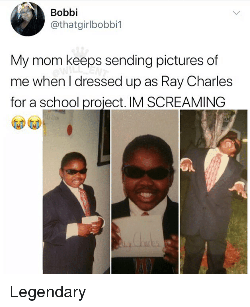 Memes, School, and Pictures: Bobbi  @thatgirlbobbi1  My mom keeps sending pictures of  me when l dressed up as Ray Charles  for a school proiect. IM SCREAMING Legendary
