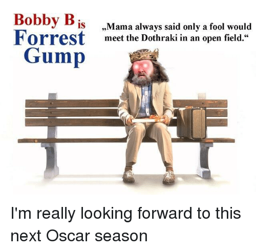 """Game of Thrones, Dothraki, and Looking: Bobby B  IS  Forrest  Mama always said only a fool would  meet the Dothraki in an open field.""""  Gump"""