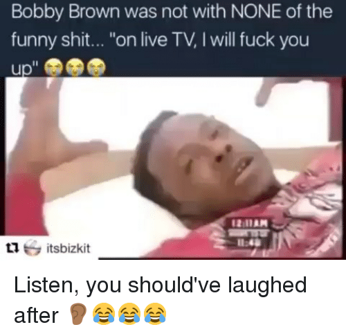 """Fuck You, Funny, and Memes: Bobby Brown was not with NONE of the  funny shit... """"on live TV. I will fuck you  Il  L1itsbizkit Listen, you should've laughed after 👂🏾😂😂😂"""