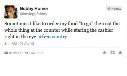 """Food, Homer, and Eye: Bobby Homer  @havingafatday  Follow  Sometimes I like to order my food """"to go"""" then eat the  whole thing at the counter while staring the cashier  right in the eye. #freecountry  3:11 AM-05 Apr 13  20 RETWEETS 44F"""